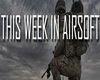 This Week In Airsoft